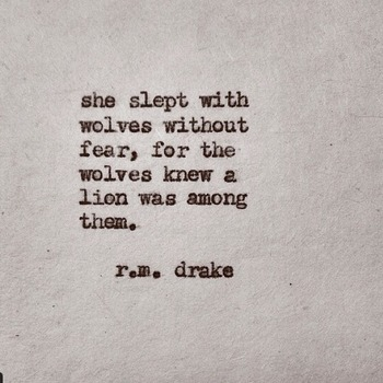 She slept with wolves without fear, for the wolves knew a lion was among them. - R.M. Drake