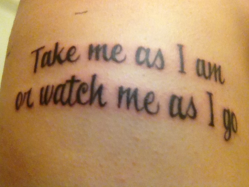 Take me as I am or watch me as I go #tattoo. Love this!