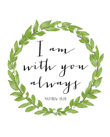 Matthew 28:20. I am with you always.