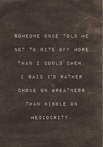 Someone once told me not to bite off more than I could chew. I said I'd rather choke on greatness tha