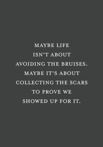 Maybe life isn't about avoiding the bruises. Maybe it's about…