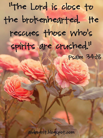 The Lord is near to those who have a broken heart, And saves such as have a contrite spirit. [Psalm 3