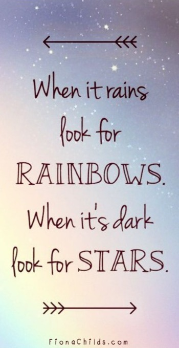 'When it rains look for rainbows, when its dark look for stars.' Keep holding on, look for the positi