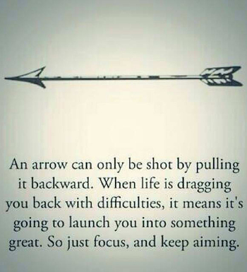 An arrow can only be shot by pulling it backwards. When life is dragging you back with difficulties,