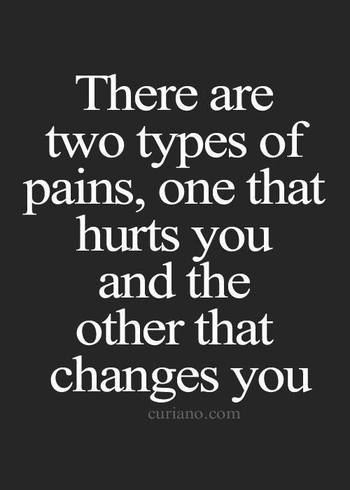 There are two types of pains, one that hurts you and the other that changes you.