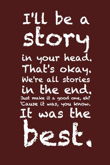 I'll be a story in your head. That's okay. We're all stories in the end. Just make it a god one, eh?