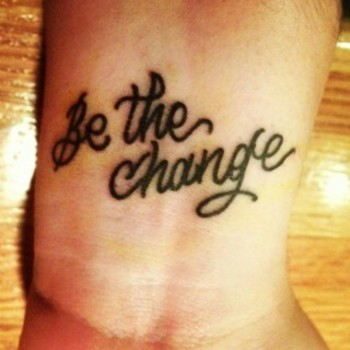 The Be the Change tattoo I want. Inspired by the Thousand Foot Krutch song War of Change