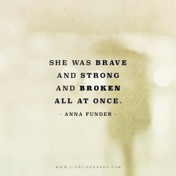 She was brave and strong and broken all... - Deep Life Quotes