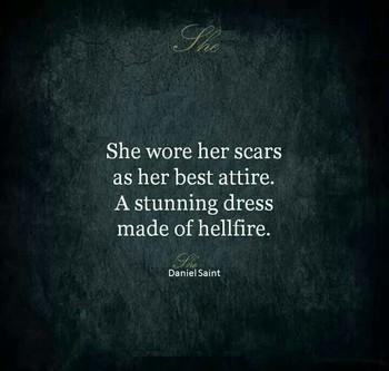She wore her scars as her best attire. A stunning dress made of hellfire. Daniel Saint
