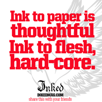 #ink to paper is thoughtful... Ink to flesh is hardcore.
