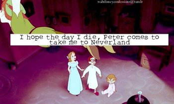 I hope the day I die, Peter comes to take me to Neverland.