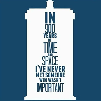 In 900 years of time and space I've never met someone who wasn't important -The Doctor from Doctor Wh