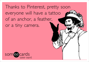Thanks to Pinterest, pretty soon everyone will have a tattoo of an anchor, a feather, or a tiny camer