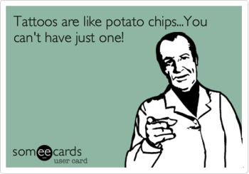 Tattoos are Like Potato Chips... You Can't Have Just One (So they say...)! | Tattoo Jokes