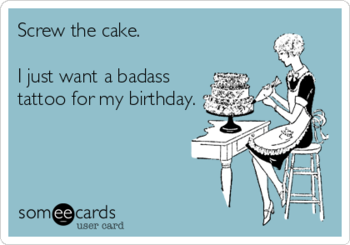 Screw the cake. I just want a badass tattoo for my birthday. Ecard made by ME!