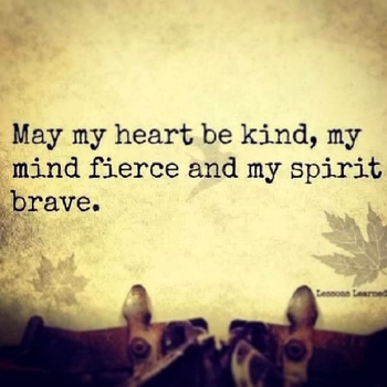 Words to live by! May my heart be kind, my mind fierce and my spirit brave. Becca