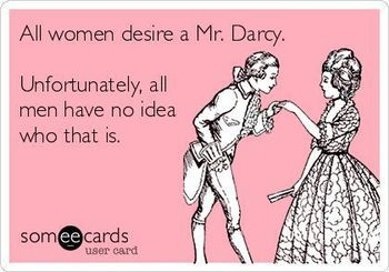 All women desire a Mr. Darcy. Unfortunately, all men have no idea who that is.