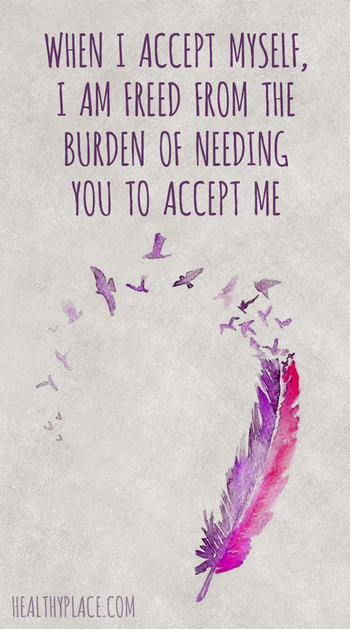 Positive Quote: When I accept myself, I am freed from the burden of needing you to accept me. www.Hea