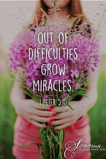1 PETER 5:10 Out of difficulties grow miracles. This happened in my life! If you are going through tr
