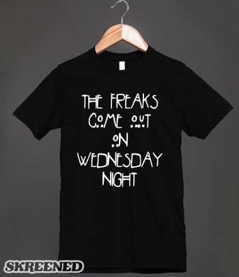 The Freaks Come Out on Wednesday Night   The freaks come out on Wednesday night! If you are a freak o
